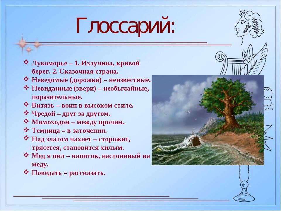 Глоссарий: Лукоморье – 1. Излучина, кривой берег. 2. Сказочная страна. Неведо...