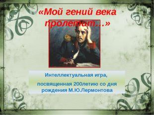 Интеллектуальная игра, посвященная 200летию со дня рождения М.Ю.Лермонтова ВЕ