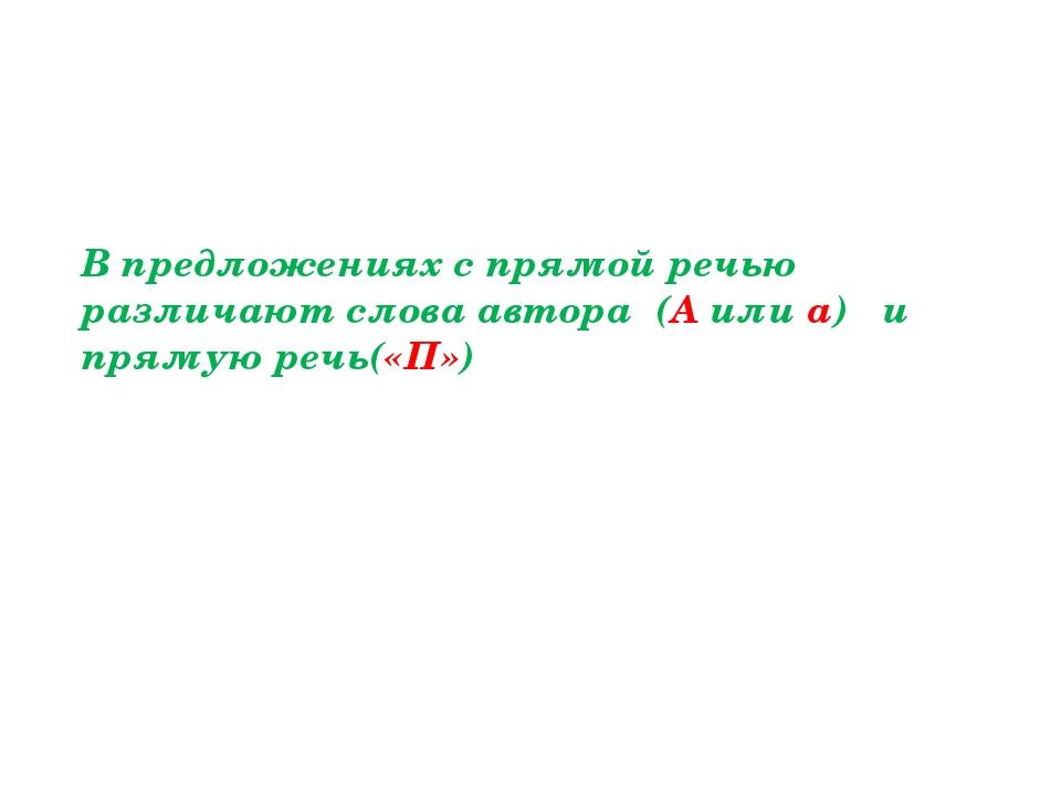 В предложениях с прямой речью различают слова автора (А или а) и прямую речь(...