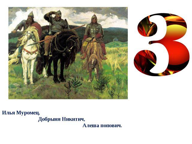 Илья Муромец, Добрыня Никитич, Алеша попович.