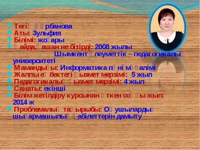 Тегі: Құрбанова Аты: Зульфия Білімі: жоғары Қайда,қашан не бітірді: 2008 жылы...
