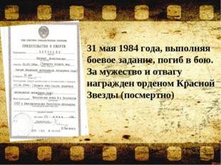 31 мая 1984 года, выполняя боевое задание, погиб в бою. За мужество и отваг