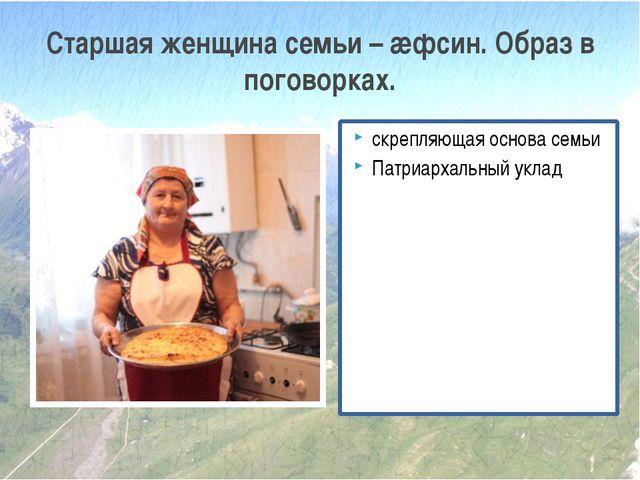 скрепляющая основа семьи Патриархальный уклад Старшая женщина семьи – æфсин....