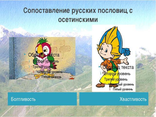 Сопоставление русских пословиц с осетинскими Болтливость Хвастливость