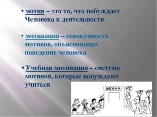 • мотив – это то, что побуждает Человека к деятельности • мотивация – совокуп