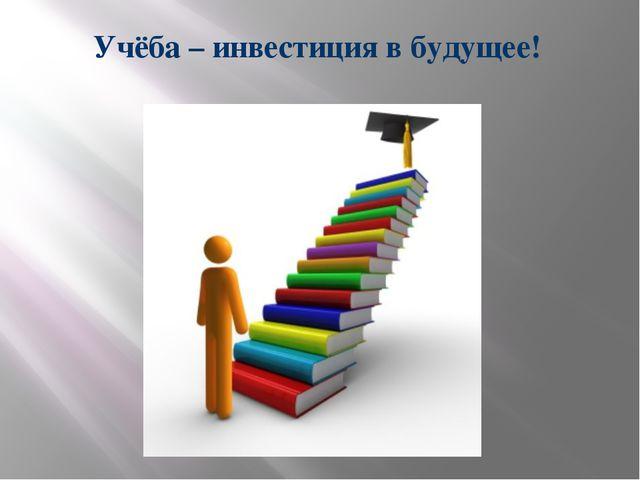 Учёба – инвестиция в будущее!