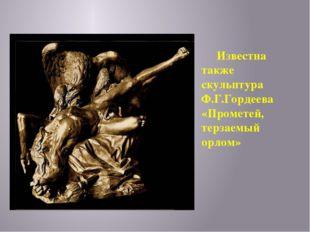 Известна также скульптура Ф.Г.Гордеева «Прометей, терзаемый орлом»