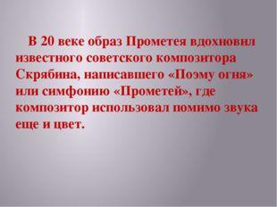 В 20 веке образ Прометея вдохновил известного советского композитора Скрябин