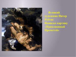 Великий художник Питер Рубенс Написалкартину «Прикованный Прометей»