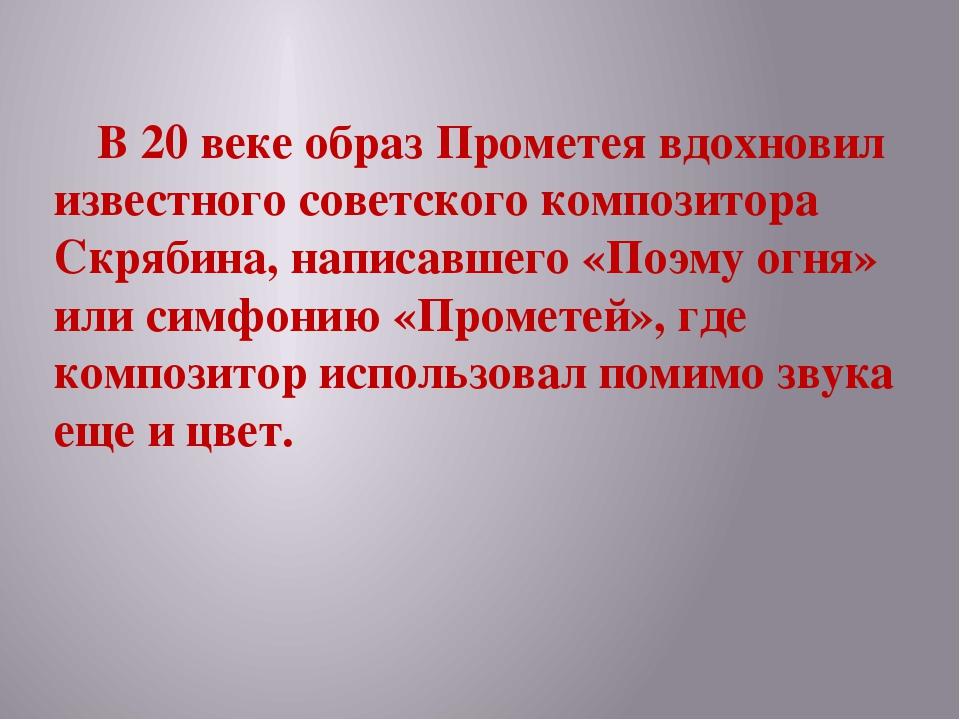 В 20 веке образ Прометея вдохновил известного советского композитора Скрябин...