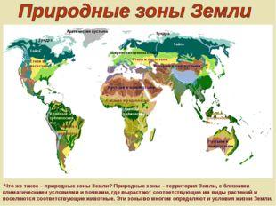 Что же такое – природные зоны Земли? Природные зоны – территория Земли, с бл
