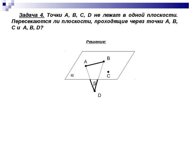 Задача 4. Точки А, В, С, D не лежат в одной плоскости. Пересекаются ли плоск...