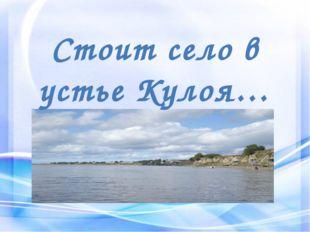 Стоит село в устье Кулоя…