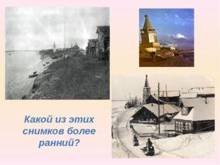 Какой из этих снимков более ранний?