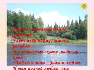 Душой и памятью Земли любимой Глубь недр пойму, истоки углублю. И с гордость