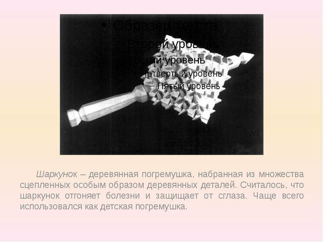 Шаркунок – деревянная погремушка, набранная из множества сцепленных особым о...