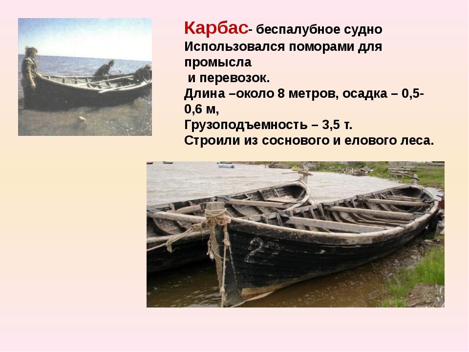 Карбас- беспалубное судно Использовался поморами для промысла и перевозок. Дл...