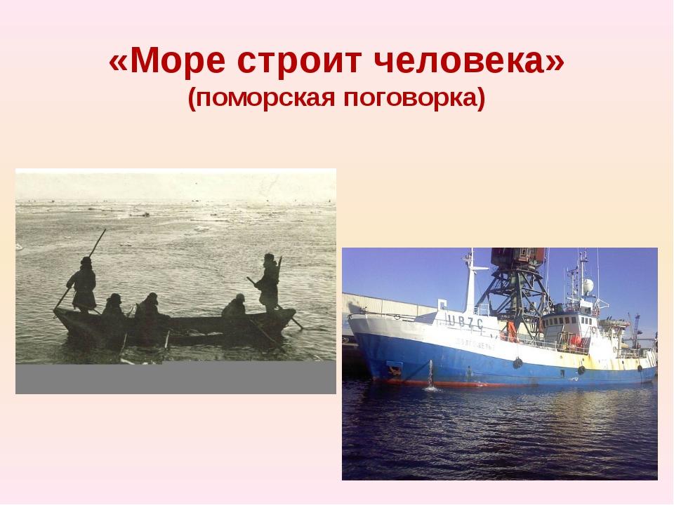 «Море строит человека» (поморская поговорка)