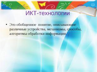 ИКТ-технологии Это обобщенное понятие, описывающие различные устройства, мех