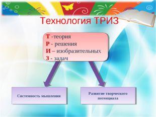 Технология ТРИЗ Системность мышления Развитие творческого потенциала Т -теори
