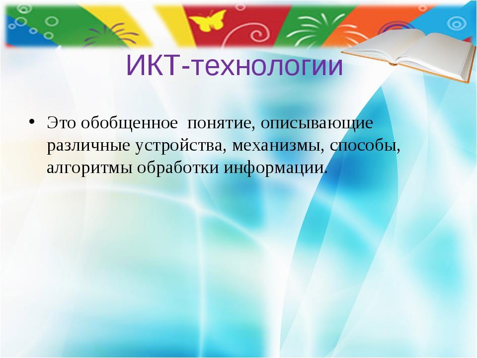 ИКТ-технологии Это обобщенное понятие, описывающие различные устройства, мех...