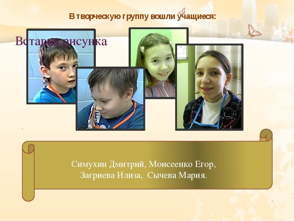 В творческую группу вошли учащиеся: Симухин Дмитрий, Моисеенко Егор, Загриева...