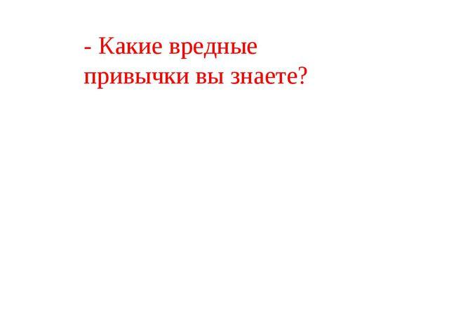 - Какие вредные привычки вы знаете?