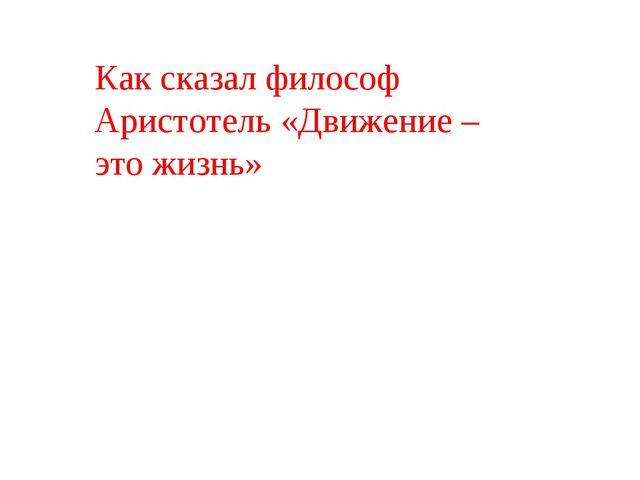 Как сказал философ Аристотель «Движение – это жизнь»