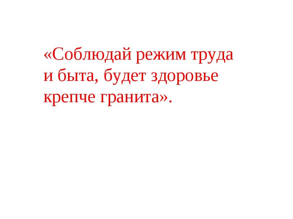 «Соблюдай режим труда и быта, будет здоровье крепче гранита».