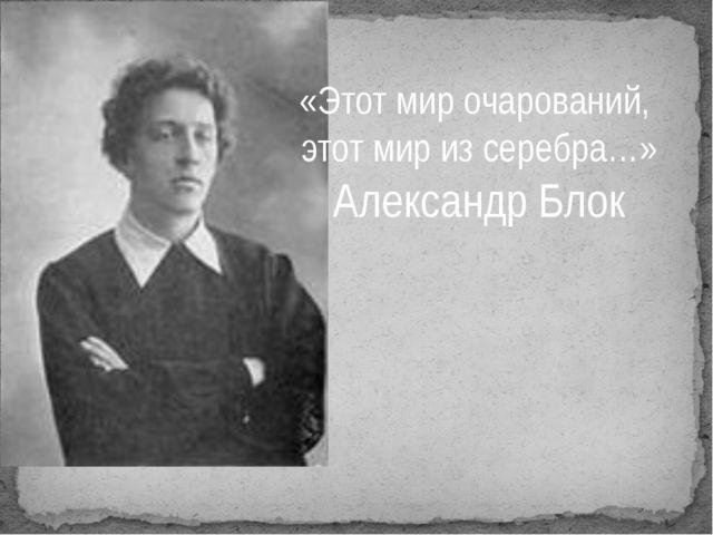 «Этот мир очарований, этот мир из серебра…» Александр Блок