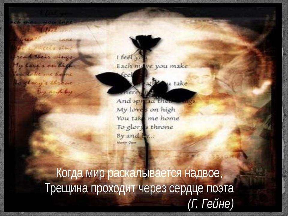 Когда мир раскалывается надвое, Трещина проходит через сердце поэта (Г. Гейне)