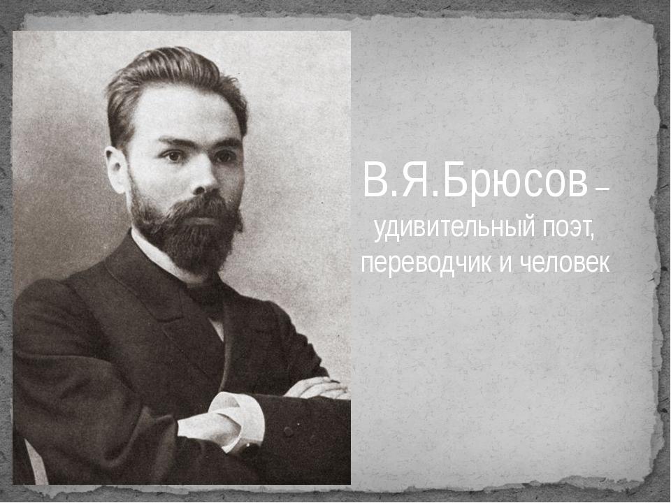 В.Я.Брюсов – удивительный поэт, переводчик и человек