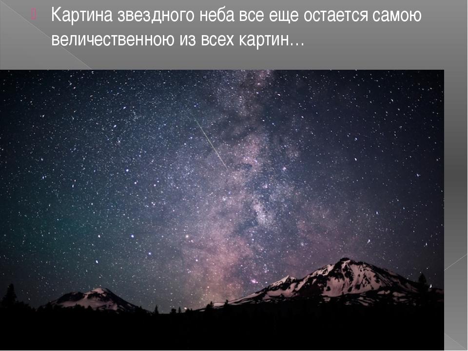 Картина звездного неба все еще остается самою величественною из всех картин…