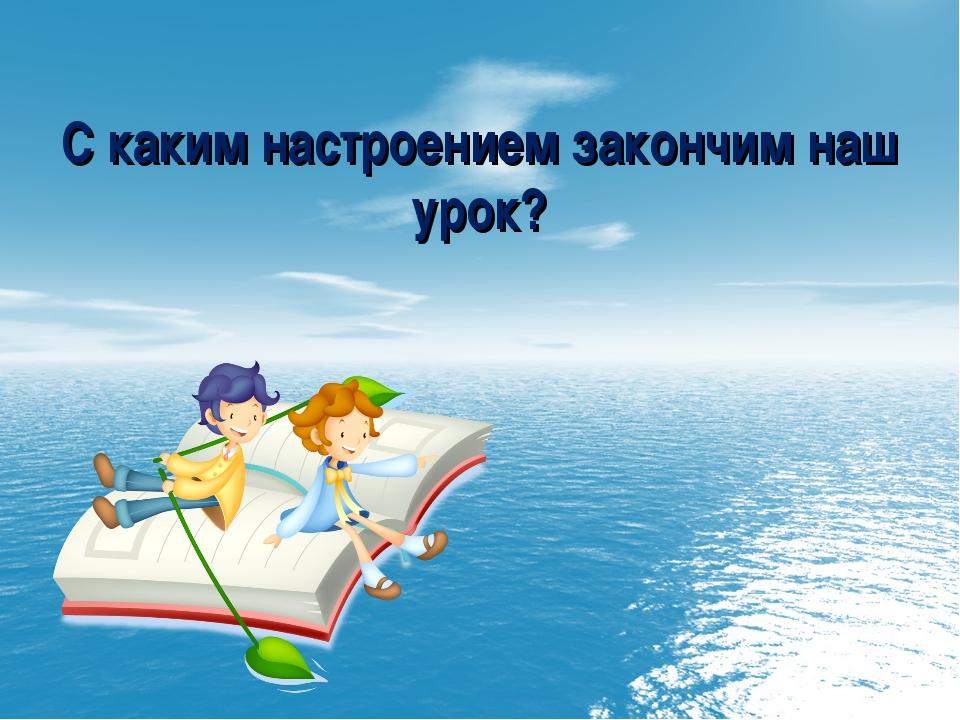 С каким настроением закончим наш урок?