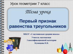 Первый признак равенства треугольников МКОУ «Слаутнинская средняя школа» Учит