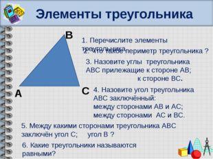 Элементы треугольника В А С 1. Перечислите элементы треугольника. 2. Что тако