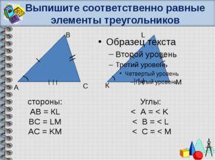 Выпишите соответственно равные элементы треугольников А В С К L M cтороны: АВ