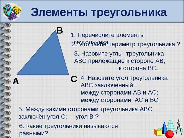 Элементы треугольника В А С 1. Перечислите элементы треугольника. 2. Что тако...