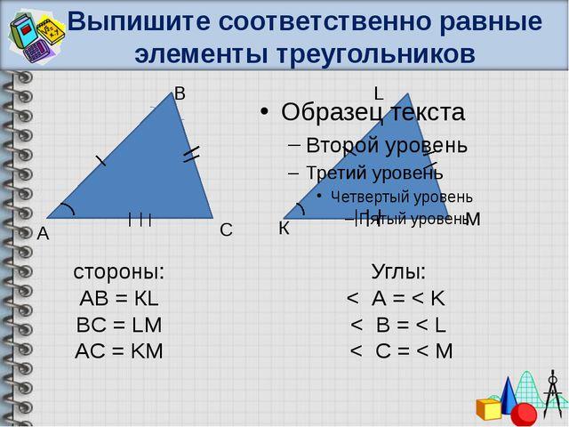 Выпишите соответственно равные элементы треугольников А В С К L M cтороны: АВ...