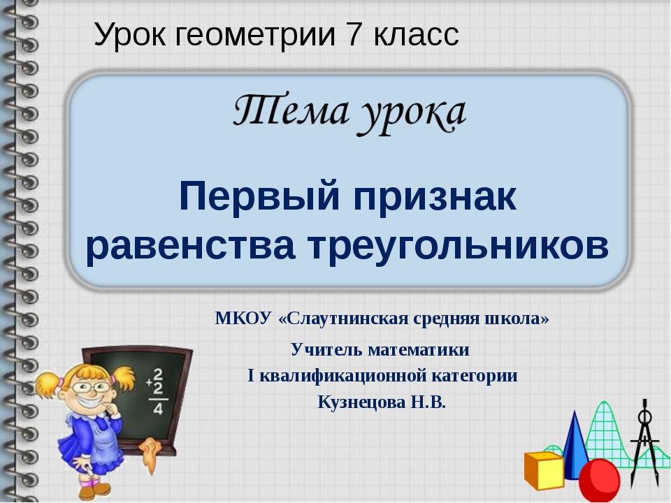 Первый признак равенства треугольников МКОУ «Слаутнинская средняя школа» Учит...
