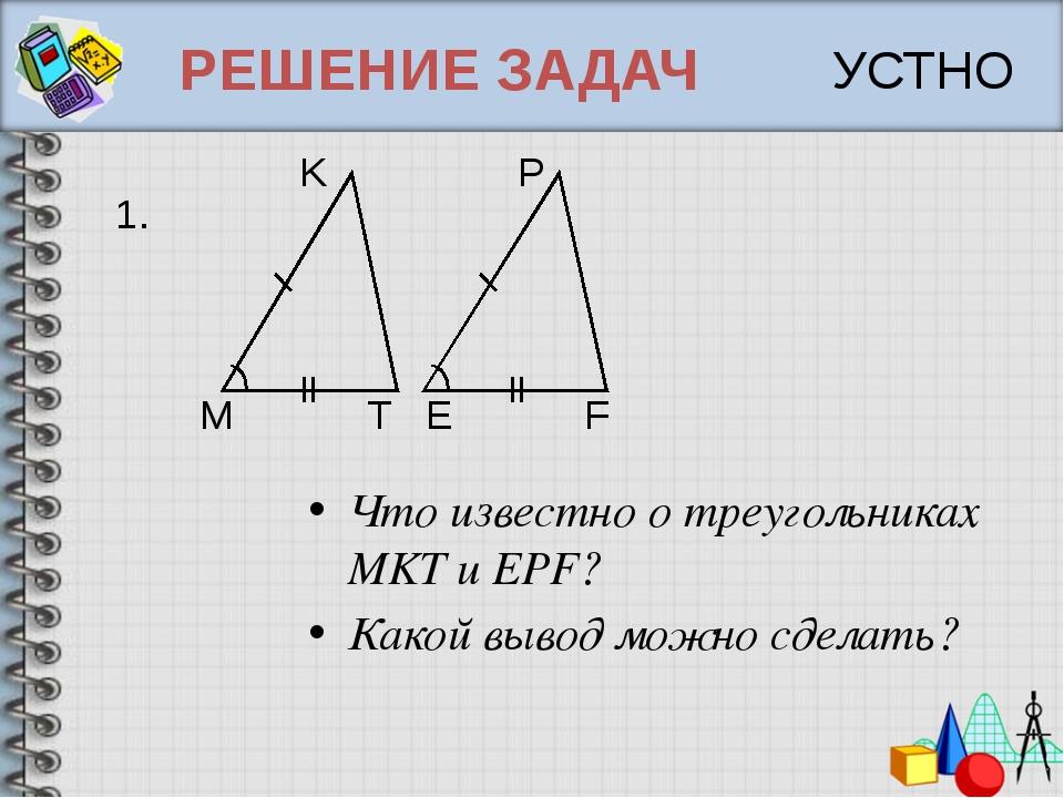 РЕШЕНИЕ ЗАДАЧ Что известно о треугольниках MKT и EPF? Какой вывод можно сдела...
