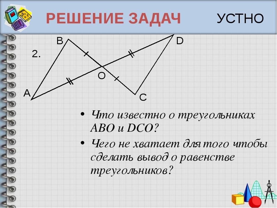 РЕШЕНИЕ ЗАДАЧ Что известно о треугольниках ABO и DCO? Чего не хватает для тог...