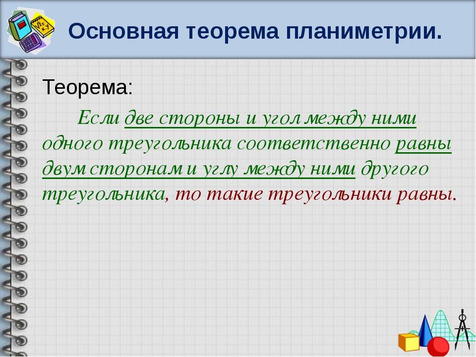 Основная теорема планиметрии. Теорема: Если две стороны и угол между ними одн...