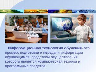 Информационная технология обучения- это процесс подготовки и передачи информ