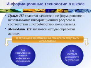 Информационные технологии в школе Целью ИТ является качественное формировани