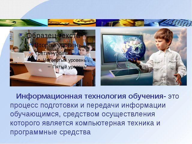 Информационная технология обучения- это процесс подготовки и передачи информ...