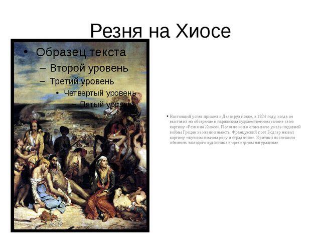 Резня на Хиосе Настоящий успех пришел к Делакруа позже, в 1824 году, когда он...