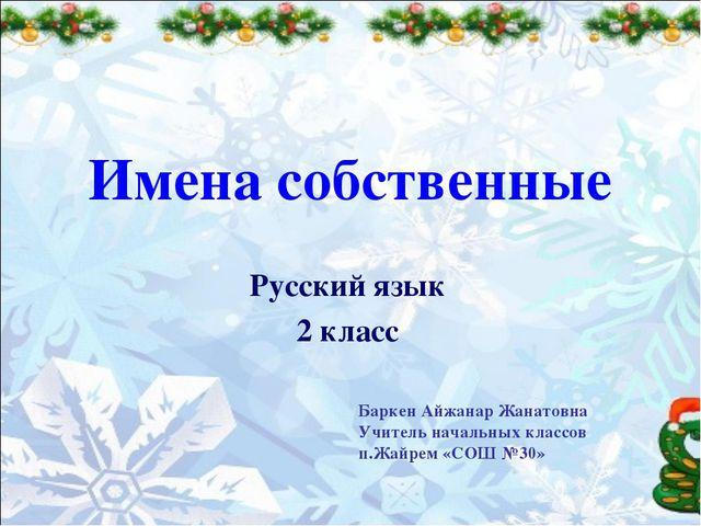 Имена собственные Русский язык 2 класс Баркен Айжанар Жанатовна Учитель начал...