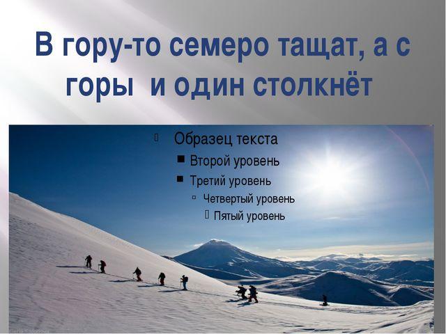 В гору-то семеро тащат, а с горы и один столкнёт