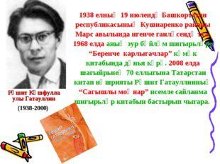 Рәшит Кәшфулла улы Гатауллин (1938-2000) 1938 елның 19 июлендә Башкортстан ре